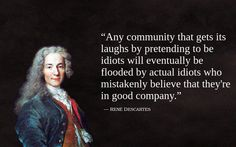 """Any community that gets its laughs by pretending to be idiots will eventually be flooded by actual idiots who mistakenly believe that they're in good company.""""  ~  - René Descartes"""