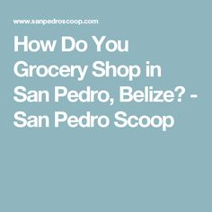 How Do You Grocery Shop in San Pedro, Belize? - San Pedro Scoop
