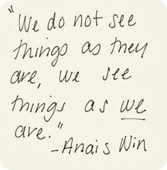 Quote by Anais Nin - always a different perspective. THINK. Quotable Quotes, Book Quotes, Words Quotes, Me Quotes, Great Quotes, Quotes To Live By, Inspirational Quotes, The Words, Anais Nin Quotes