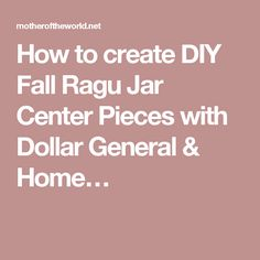How to create DIY Fall Ragu Jar Center Pieces with Dollar General & Home…