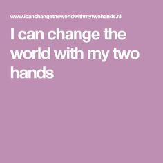 I can change the world with my two hands