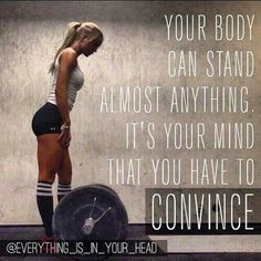 """Your body can stand anything. It's your mind that you have to convince.''"