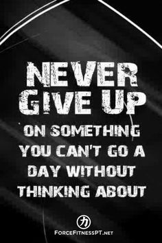Never give up on something you can't go a day without thinking about, Fitness, Force Fitness, Motivation, Personal Training,