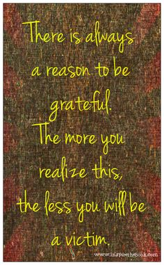 There is always a reason to be grateful.   The more you realize this, the less you will be a victim.   www.inspirethebook.com #quote #gratitude #victim #love #motivation #inspire #prayer