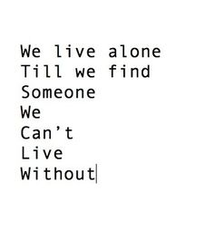 We live alone till we find someone we can't live without