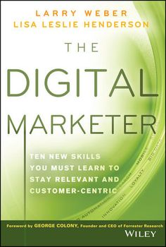 The Digital Marketer: Ten New Skills You Must Learn to Stay Relevant and Customer-Centric, por Larry Weber, Lisa Leslie Henderson, Ed. Wiley, 1a. edición, Abril 2014, EUA. #smcmx