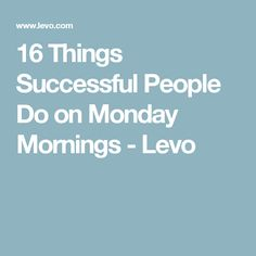 16 Things Successful People Do on Monday Mornings - Levo