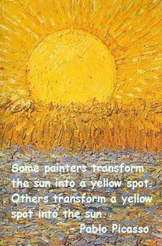 Pablo Picasso: Some painters transform the sun into a yellow spot. Others transform a yellow spot into the sun.