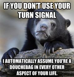 Sooooo me!!!! People they are there for a reason! Use your blinker and don't be a douche!!!!
