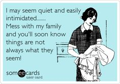 I may seem quiet and easily intimidated........ Mess with my family and you'll soon know things are not always what they seem!