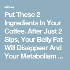 Put These 2 Ingredients In Your Coffee. After Just 2 Sips, Your Belly Fat Will Disappear And Your Metabolism Will Be Faster Than Ever! – Get Fit