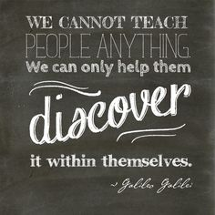 Discovery Quote We cannot teach people anything. We can only help them discover it within themselves.