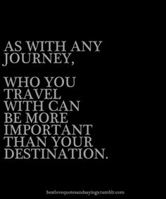 The people you have in your life is just as important as your destination ..