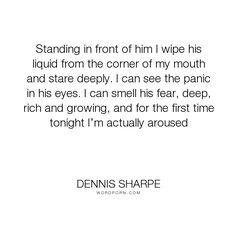 """Dennis Sharpe - """"Standing in front of him I wipe his liquid from the corner of my mouth and stare..."""". sexy, hot, strong-women, badassery"""