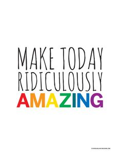 """Free printable-- """"make today ridiculously amazing""""."""