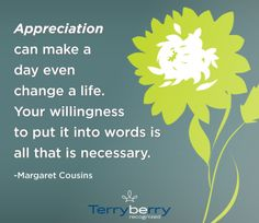 Appreciation can make a day even change a life. Your willingness to put it into words is all that is necessary -Margaret Cousins