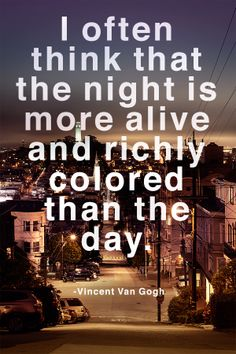 I often think that the night is move alive and richly colored than the day. -- Vincent Van Gogh