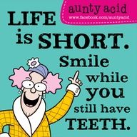 Life is short...smile while you still  have teeth.