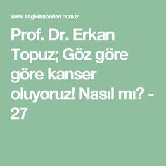 Prof. Dr. Erkan Topuz; Göz göre göre kanser oluyoruz! Nasıl mı? - 27