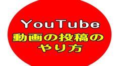 【2017年版】Youtube(ユーチューブ)に動画をアップロードする方法(動画投稿方法)【初心者向け】