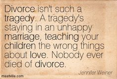 ...A tragedy's staying in an unhappy marriage, teaching your children the wrong things about love.