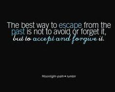 """""""The best way to escape from the past is not to avoid or forget it, but to accept and forgive it."""""""