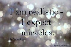 be realistic expect miracles - wayne dyer A Course In Miracles, Believe In Miracles, Miracles Happen, Wayne Dyer, Beautiful Words, Cool Words, Decir No, Quotes To Live By, Favorite Quotes
