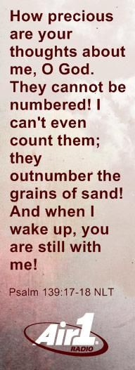 """""""How precious are your thoughts about me, O God.  They cannot be numbered!  I can't even count them; they outnumber the grains of sand!  And when I wake up, you are still with me!""""  --Psalm 139:17-18 NLT"""