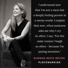 "I understand now that I'm not a mess but a deeply feeling person in a messy world. I explain that now, when someone asks me why I cry so often, ""For the same reason I laugh so often - because I'm paying attention."" Glennon Doyle Melton ☼ #LoveWarrior"