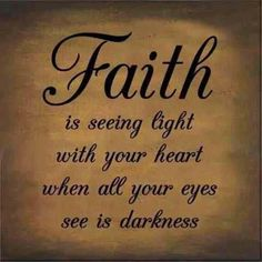 Faith is seeing light with your heart when all your eyes see is darkness :)