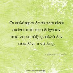 Οι καλύτεροι δάσκαλοι είναι εκείνοι που σου δείχνουν πού να κοιτάξεις, αλλά δεν σου λένε τι να δεις.    #backtoschool #ΕπιστροφήΣταΣχολεία #σχολείο #εκπαίδευση #δάσκαλος #epistrofi #aspaonline Quotes To Live By, Life Quotes, Greek Quotes, Business Quotes, Teacher, Good Things, Words, Happy, Parents