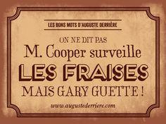 On ne dit pas M. Cooper surveille les fraises, mais Garry guette. #augustederriere