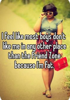 I feel like most boys don't like me in any other place than the Friend Zone because I'm fat.