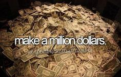 Make a million dollars in one year.