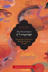 The Social Space of Language: Vernacular Culture in British Colonial Punjab ~ Farina Mir ~ University of California Press ~ 2010