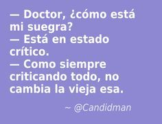 - #Doctor, ¿cómo está mi #Suegra? - Está en estado crítico. - Como siempre criticando todo, no cambia la #Vieja esa. @candidman #Frases #Humor #Chiste #Chistes #Doctores #Salud #Suegras #Candidman