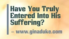 From My Prayer Closet:  I am struggling over a child in foster care, and I want you to see what I have learned about entering into his suffering on Jesus' behalf.  Click here or go to www.ginaduke.com.