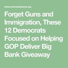 Forget Guns and Immigration, These 12 Democrats Focused on Helping GOP Deliver Big Bank Giveaway