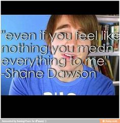 Shane dawson. This guy is so inspiring.. And hilarious! I love his YouTube videos