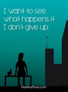 Quote on mental health: I want to see what happens if I don´t give up. www.HealthyPlace.com