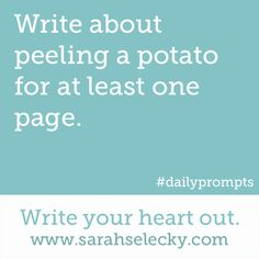 Write about peeling a potato for at least one page.  Write your heart out. www.sarahselecky.com