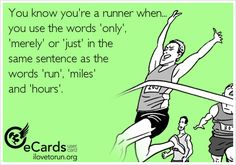You know you're a runner when... you use the words 'only',  'merely' or 'just' in the  same sentence as the  words 'run', 'miles'  and 'hours'.