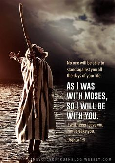 """Joshua 1:5 """"No one will be able to stand against you all the days of your life. As I was with Moses, so I will be with you; I will never leave you nor forsake you."""" thevoiceoftruthblog.weebly.com"""