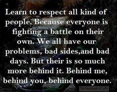 Learn to respect all kind of people. Because everyone is fighting a battle on their own. We all have our problems, bad sides and bad days. But their is so much more behind it. Behind me, behind you, behind everyone. #quotes