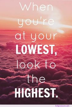 When you're at your Lowest, Look to Your Highest! ~ See more motivational quotes @ www.ReligionQuotes.info ~