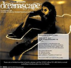 Voice presents 'Dreamscape'!  A community conversation on racial profiling, the Justice system and the Trayvon Martin trial verdict will immediately follow the performance.      The panel will include:  Dr. Yolanda Moses, Dr. EM Abdulmumin, John Jefferson, Proprietor of Cold Cutz    The event is FREE and open to the public.    There are a limited number of seats, please call the Voice at (951) 682-2664 or email suzie@bpcmediaworks.com for tickets.