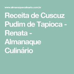 Receita de Cuscuz Pudim de Tapioca - Renata - Almanaque Culinário Coco, Carne, Detox, Recipes, Cupcake, Banana, Cook, Puddings, Vanilla Pound Cake Recipe