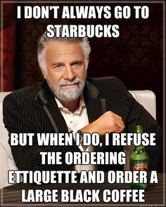 I don't always go to starbucks but when I do, I refuse the ordering ettiquette and order a large black coffee,,yep, that would be me,,,,