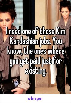 I need one of those Kim Kardashian jobs. You know, the ones where you get paid…