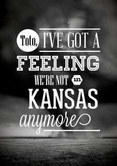 """... Wizard of Oz ~ """"Toto, I've got a feeling we're not in Kansas anymore"""